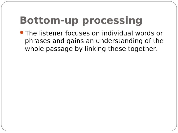 Bottom-up processing The listener focuses on individual words or phrases and gains an understanding of the