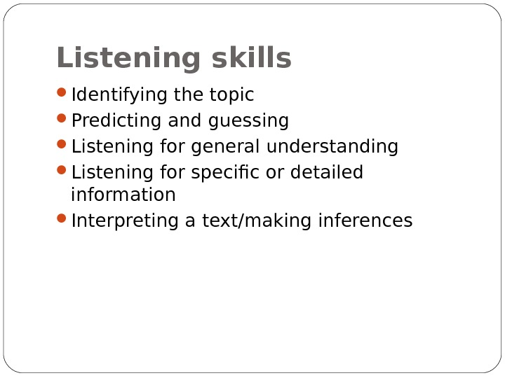 Listening skills Identifying the topic Predicting and guessing Listening for general understanding Listening for specific or
