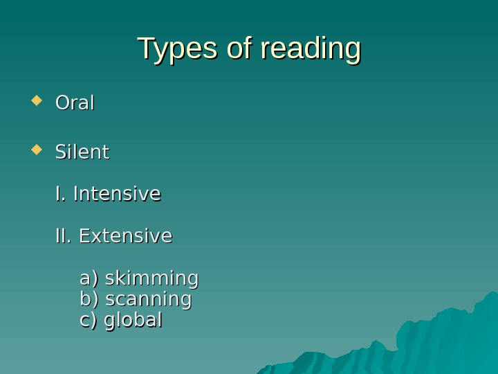 Types of reading Oral Silent  I. Intensive II. Extensive a) skimming b) scanning c) global