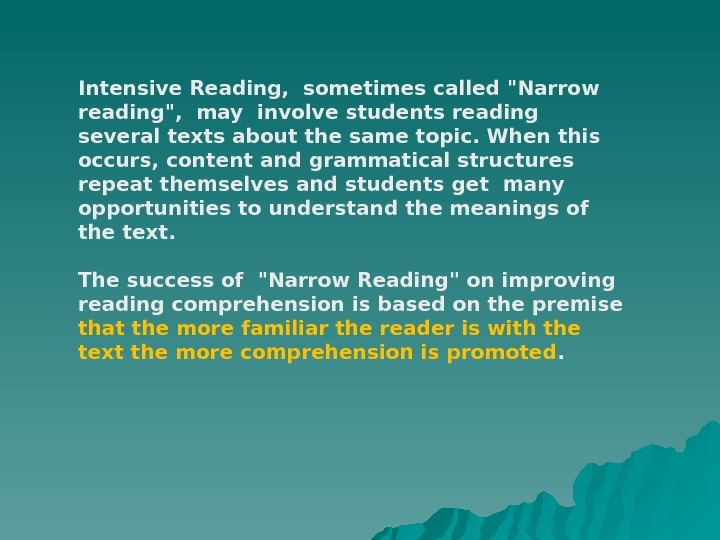 Intensive Reading, sometimes called Narrow reading, may involve students reading several texts about the same topic.