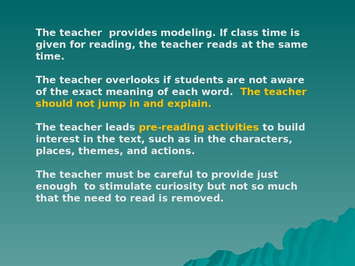 The teacher provides modeling. If class time is given for reading, the teacher reads at the