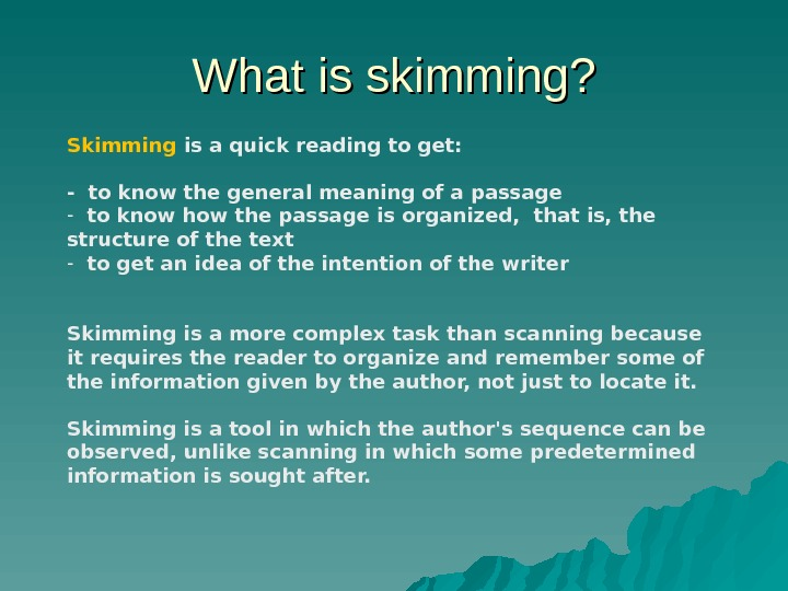 What is skimming? Skimming is a quick reading to get:  - to know the general