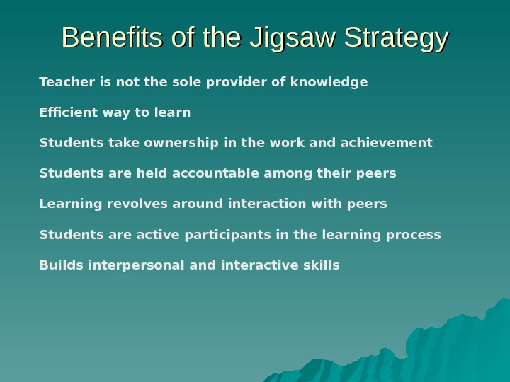 Benefits of the Jigsaw Strategy Teacher is not the sole provider of knowledge Efficient way to