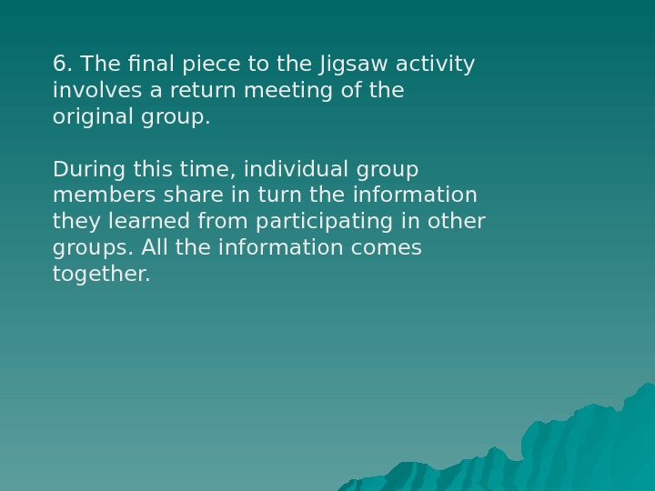 6. The final piece to the Jigsaw activity involves a return meeting of the original group.