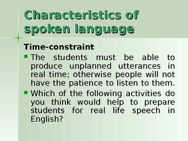 Characteristics of spoken language Time-constraint The students must be able to produce unplanned utterances in real
