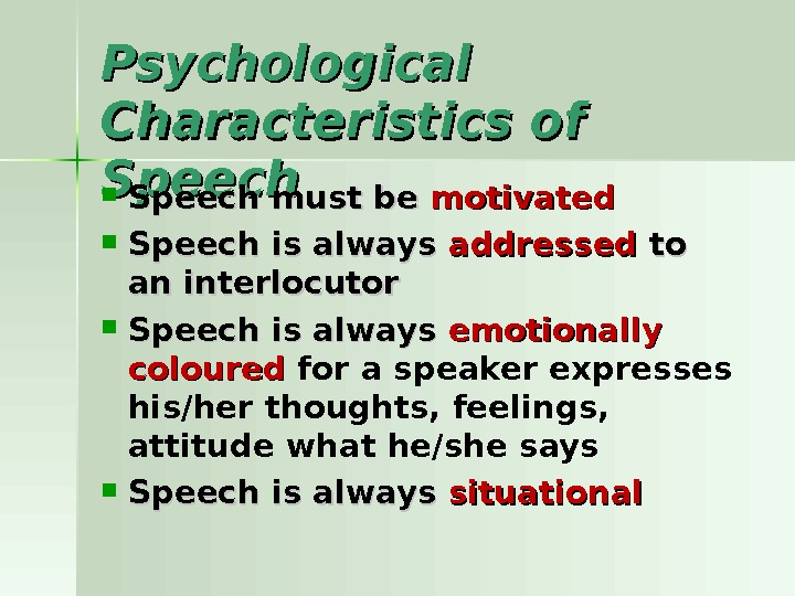 Psychological Characteristics of Speech must be motivated Speech is always addressed to to an interlocutor Speech