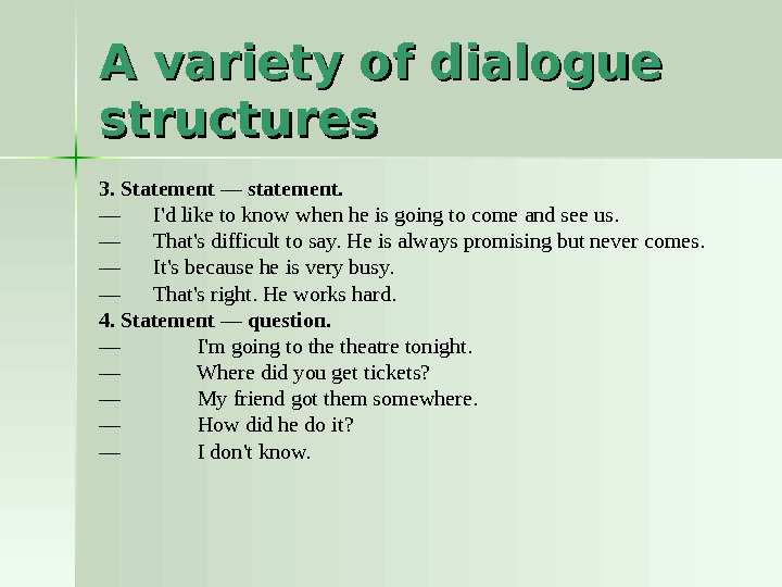 A variety of dialogue structures 3. Statement — statement.  — I'd like to know when