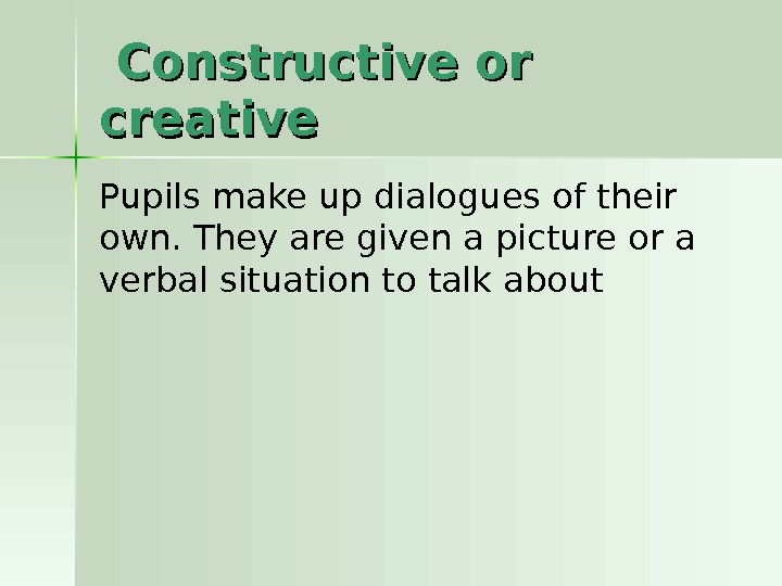 Constructive or creative Pupils make up dialogues of their own. They are given a