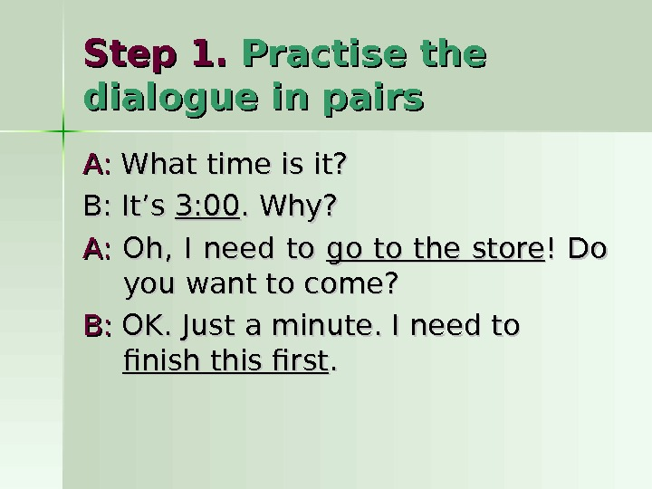 Step 1.  Practise the dialogue in pairs A: A:  What time is it? B: