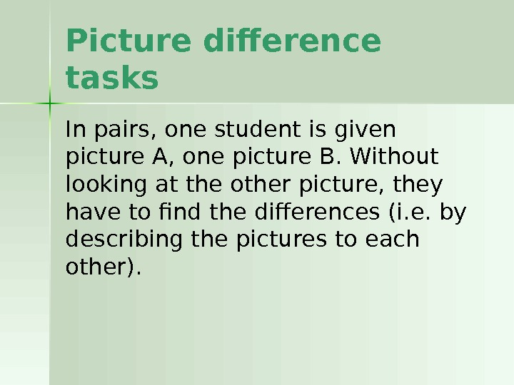 Picture difference tasks In pairs, one student is given picture A, one picture B. Without looking