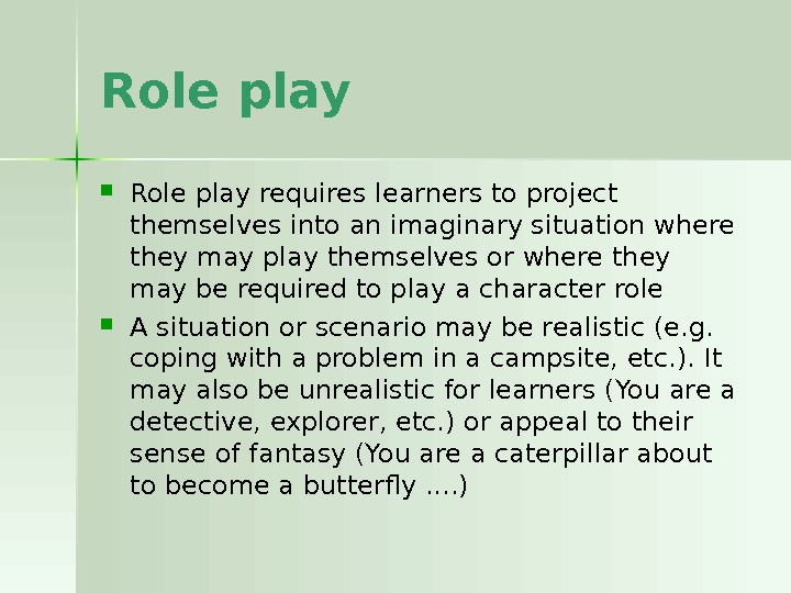 Role play requires learners to project themselves into an imaginary situation where they may play themselves