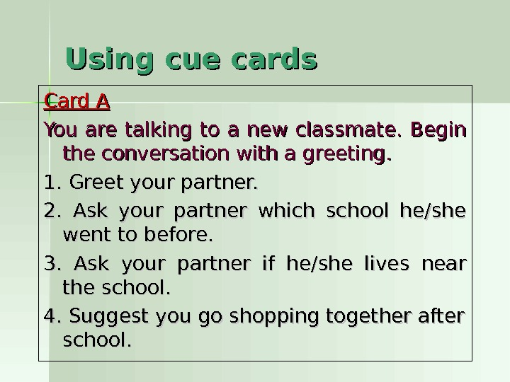 Using cue cards  Card A You are talking to a new classmate.  Begin the