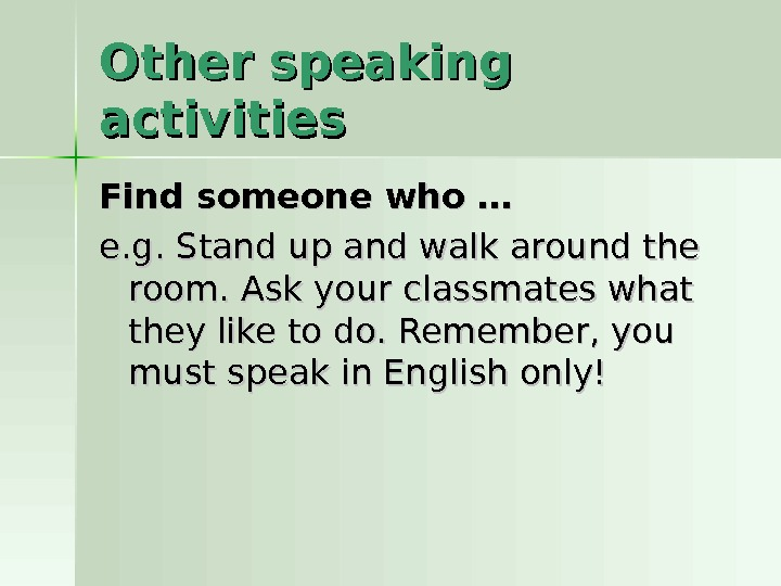 Other speaking activities Find someone who …  e. g. S tt and up and walk