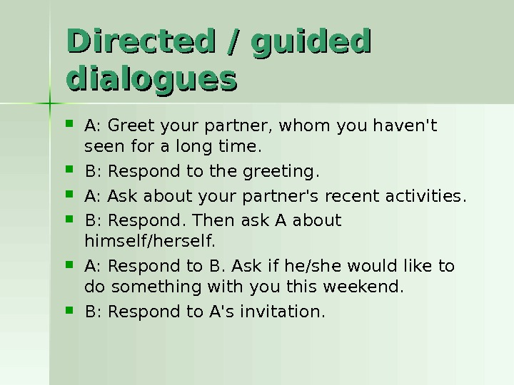 Directed / guided dialogues A: Greet your partner, whom you haven't seen for a long time.
