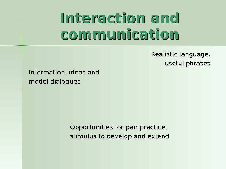 Interaction and communication Realistic language, useful phrases Information, ideas and model dialogues Opportunities for pair practice,