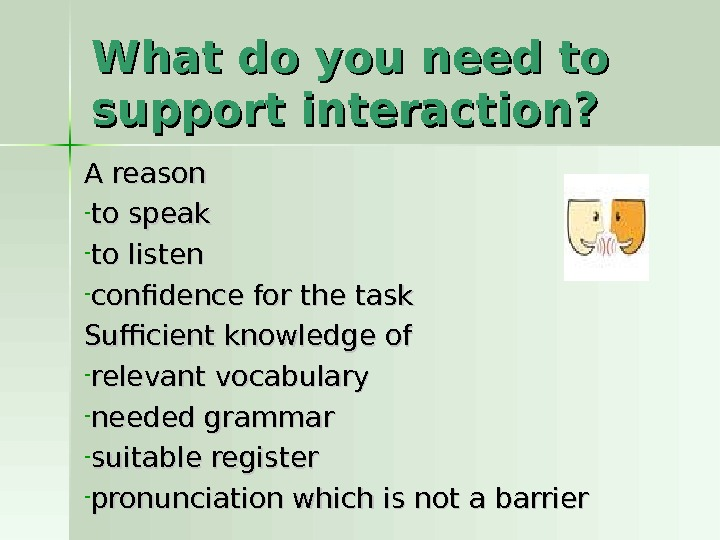 What do you need to support interaction? A reason - to speak - to listen -