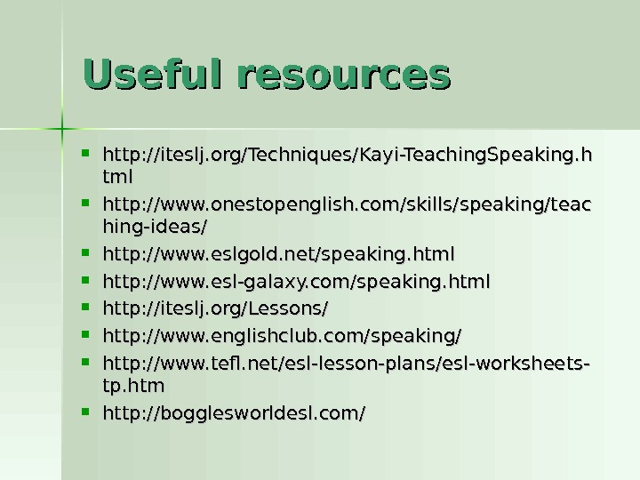 Useful resources  http: //iteslj. org/Techniques/Kayi-Teaching. Speaking. h tmltml http: //www. onestopenglish. com/skills/speaking/teac hing-ideas/ http: //www.