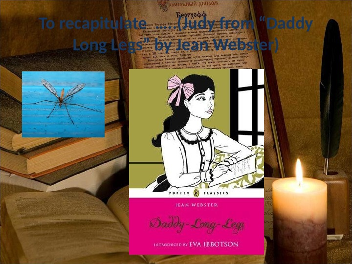 "To recapitulate …. . (Judy from ""Daddy Long Legs"" by Jean Webster)"