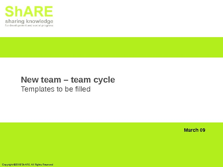 Copyright © 2008 Sh. ARE. All Rights Reserved New team – team cycle Templates to be
