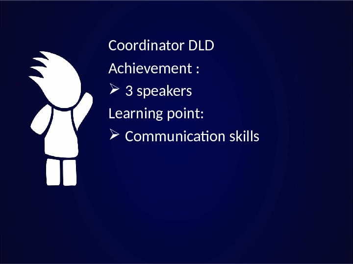 Coordinator DLD Achievement : 3 speakers Learning point: Communication skills