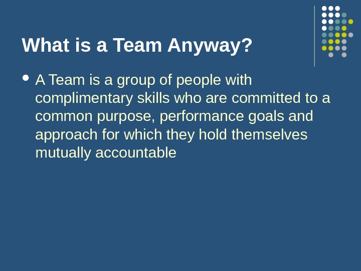 What is a Team Anyway?  A Team is a group of people with complimentary skills