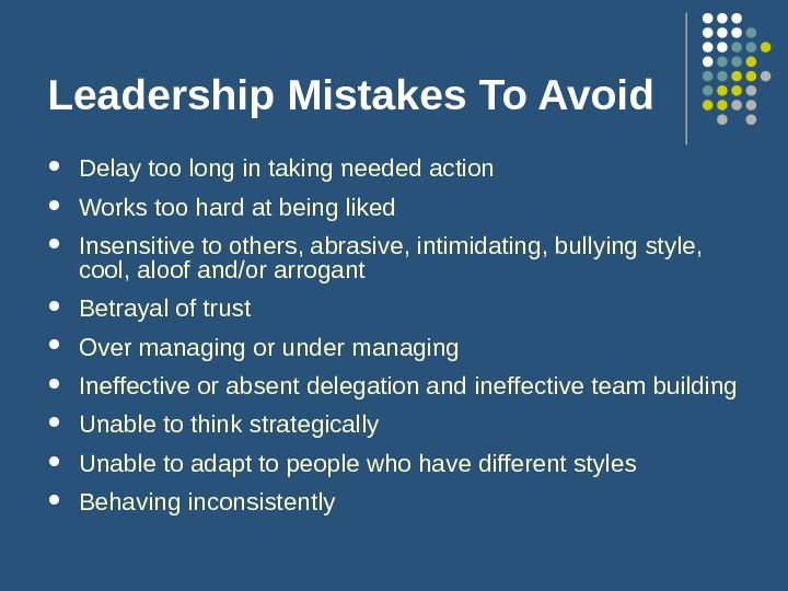 Leadership Mistakes To Avoid Delay too long in taking needed action Works too hard at being