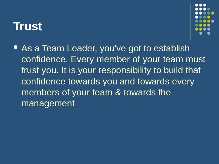Trust As a Team Leader, you've got to establish confidence. Every member of your team must