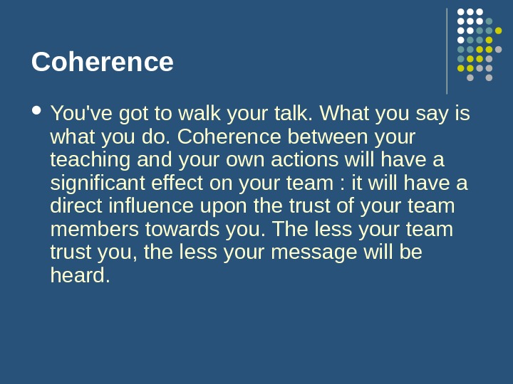 Coherence You've got to walk your talk. What you say is what you do. Coherence between