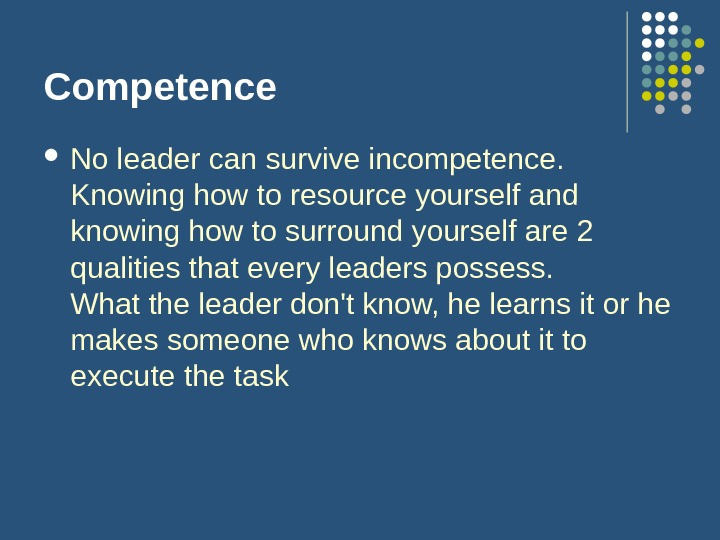 Competence No leader can survive incompetence.  Knowing how to resource yourself and knowing how to