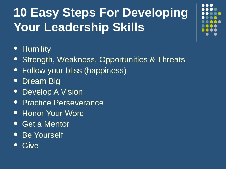 10 Easy Steps For Developing Your Leadership Skills Humility Strength, Weakness, Opportunities & Threats Follow your