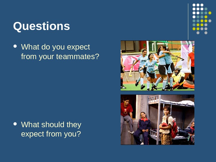 Questions What do you expect from your teammates?  What should they expect from you?