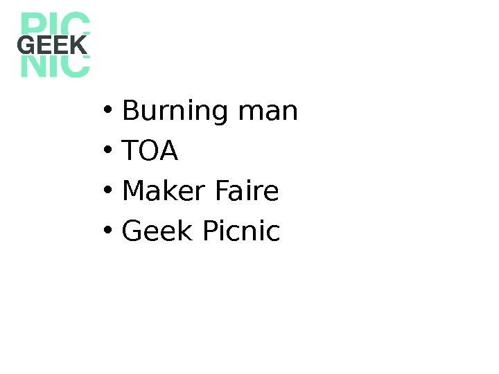 • Burning man • TOA • Maker Faire • Geek Picnic
