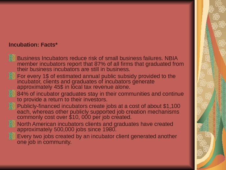 Incubation: Facts* Business Incubators reduce risk of small business failures. NBIA member incubators report
