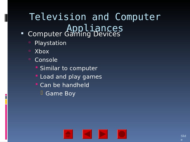 Television and Computer Appliances Computer Gaming Devices Playstation Xbox Console Similar to computer Load and play