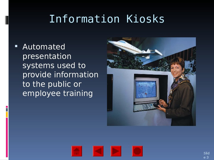 Information Kiosks Automated presentation systems used to provide information to the public or employee training Slid