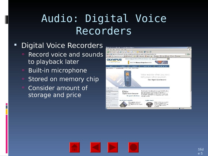 Audio: Digital Voice Recorders  Record voice and sounds to playback later Built-in microphone Stored on