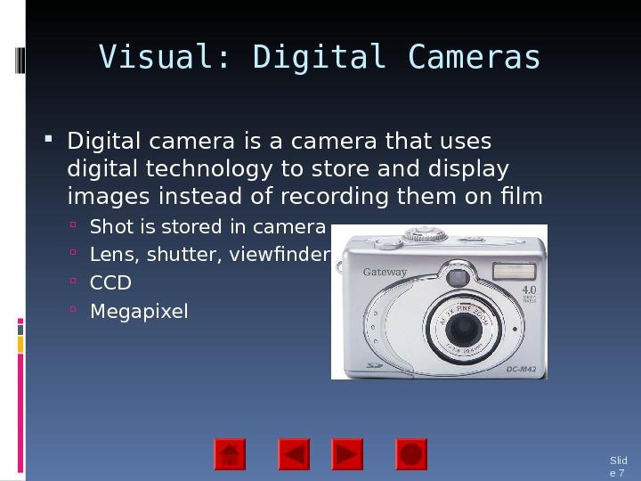 Visual: Digital Cameras Digital camera is a camera that uses digital technology to store and display