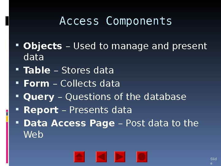 Access Components Objects – Used to manage and present data Table – Stores data Form –