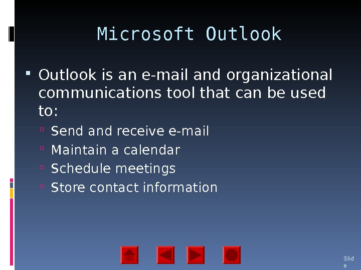 Microsoft Outlook is an e-mail and organizational communications tool that can be used to:  Send