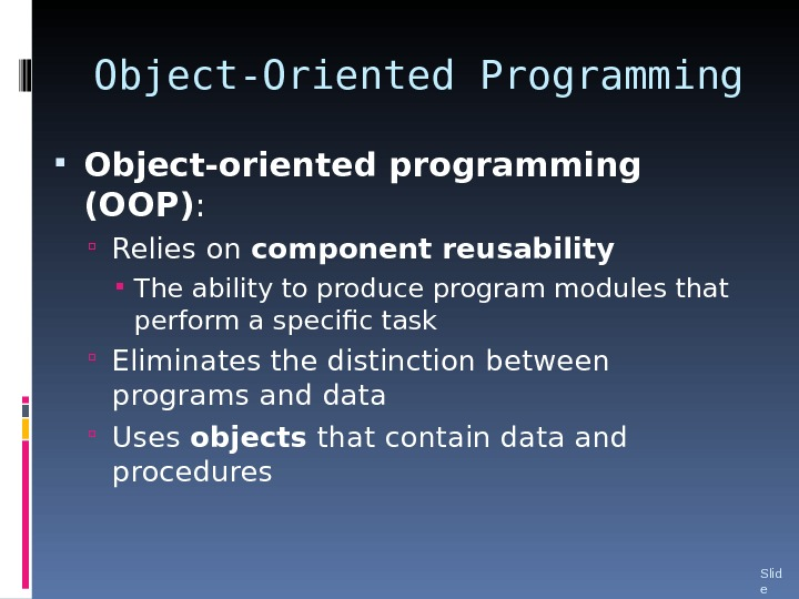 Object-Oriented Programming Object-oriented programming (OOP) :  Relies on component reusability The ability to produce program