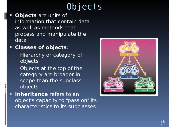 Objects are units of information that contain data as well as methods that process and manipulate