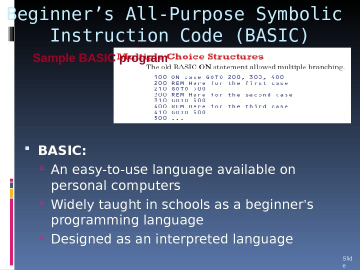 Beginner's All-Purpose Symbolic Instruction Code (BASIC) BASIC: An easy-to-use language available on personal computers Widely taught