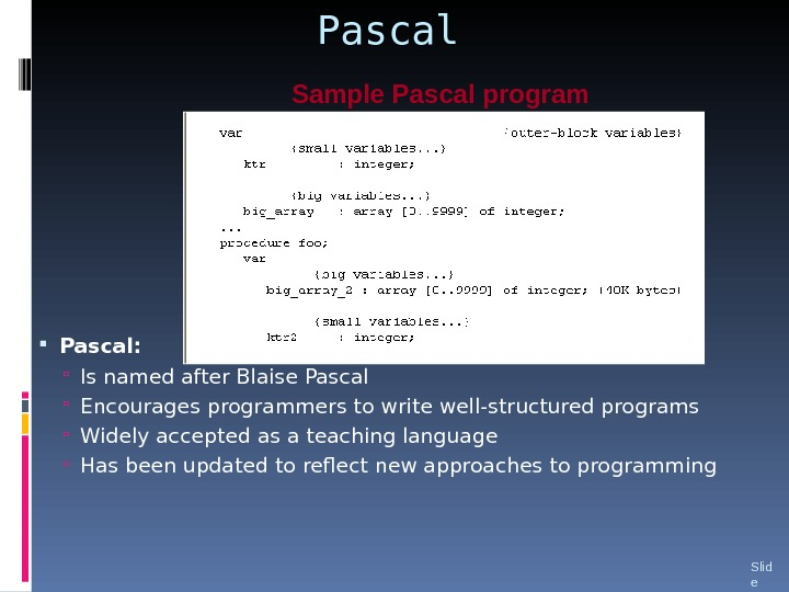Pascal:  Is named after Blaise Pascal Encourages programmers to write well-structured programs Widely accepted as