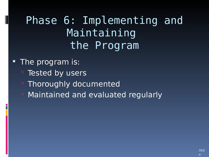 Phase 6: Implementing and Maintaining the Program The program is:  Tested by users Thoroughly documented