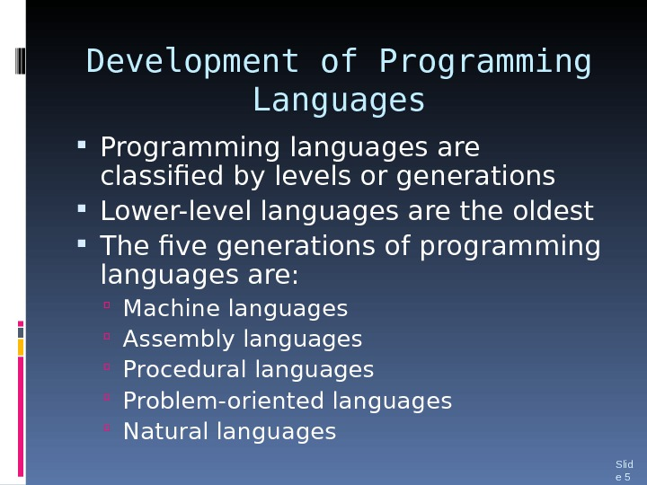 Development of Programming Languages Programming languages are classified by levels or generations Lower-level languages are the