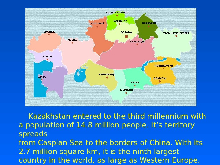 Kazakhstan entered to the third millennium with a population of 14. 8 million people. It's