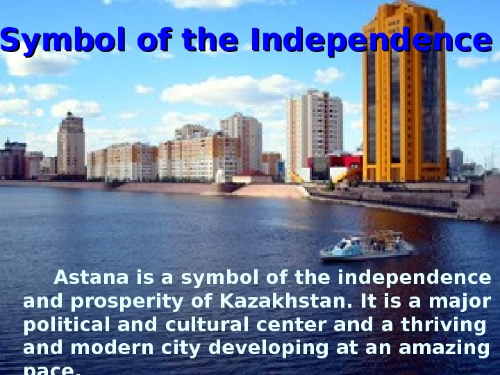 Symbol of the Independence  Astana is a symbol of the independence and prosperity of Kazakhstan.