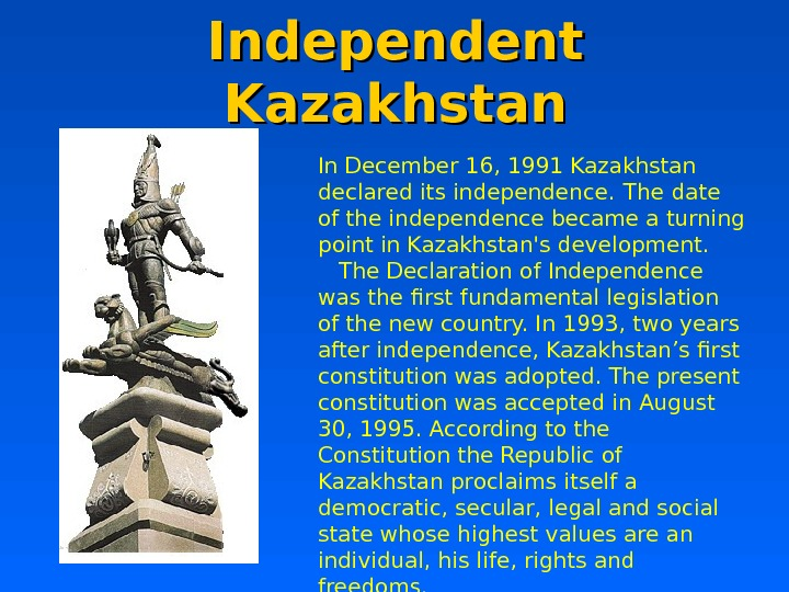 Independent Kazakhstan In December 16, 1991 Kazakhstan declared its independence.  The date of the independence