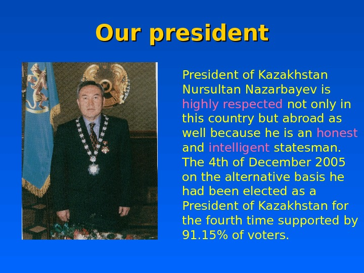 Our president President of Kazakhstan Nursultan Nazarbayev is highly respected not only in this country but