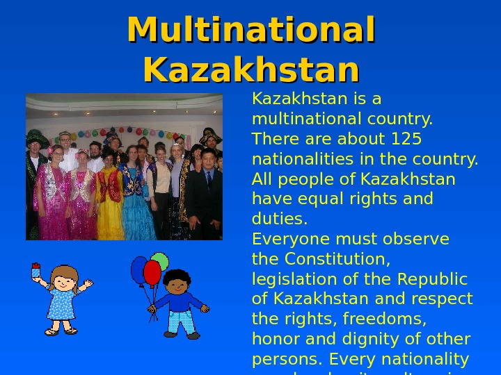 Multinational Kazakhstan is a multinational country.  There about 125 nationalities in the country.  All